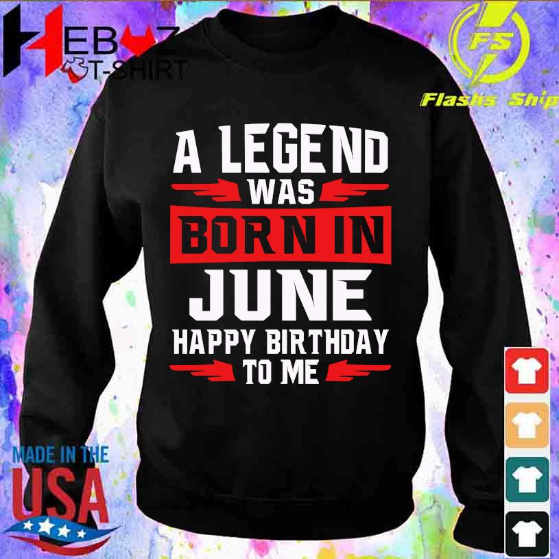 2021 A legend was Born in June happy Birthday to me s sweater