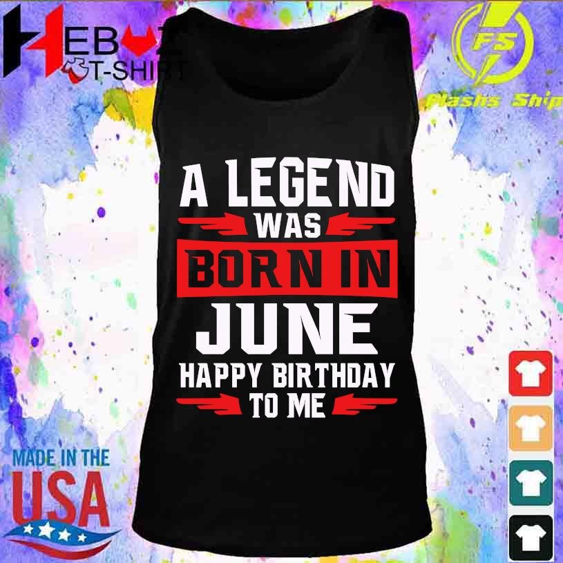 2021 A legend was Born in June happy Birthday to me s tank top
