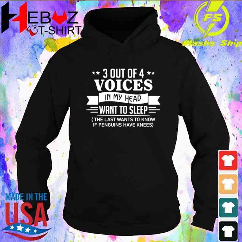 3 Out Of 4 Voices In My Head Want To Sleep The Last Wants To Know If Penguins Have Knees Shirt hoodie