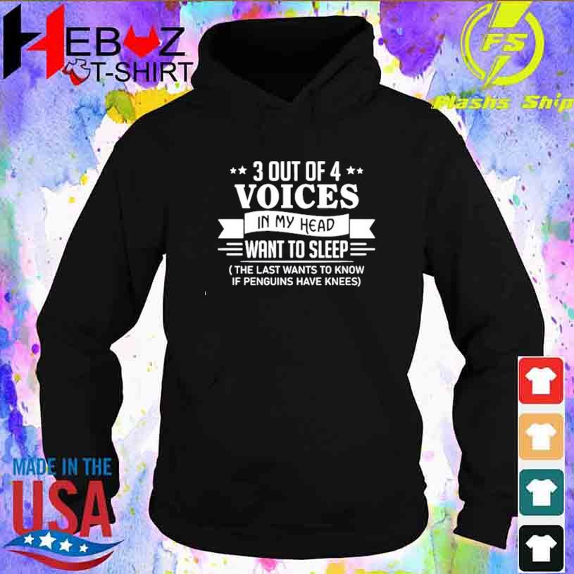3 Out Of 4 Voices In My Head Want To Sleep The Last Wants To Know If Penguins Have Knees T-s hoodie