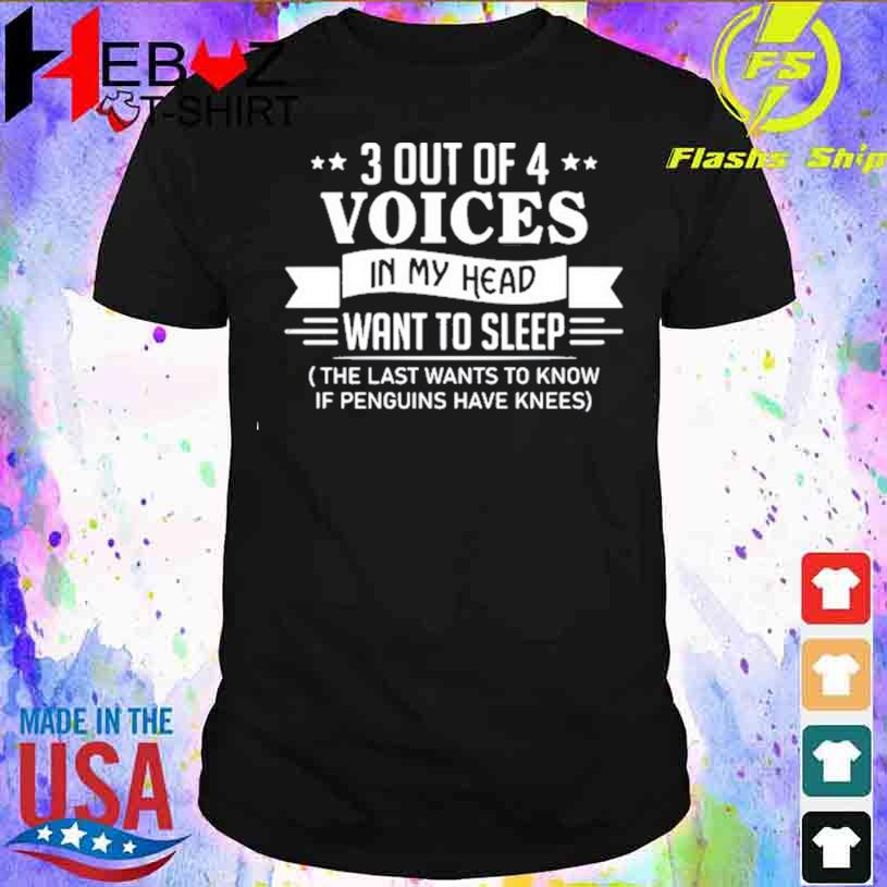 3 Out Of 4 Voices In My Head Want To Sleep The Last Wants To Know If Penguins Have Knees T-shirt
