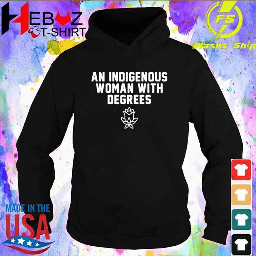An Indigenous Woman With Degrees T-s hoodie