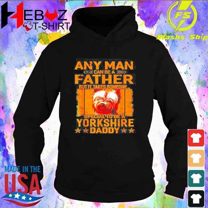 Any Man Can Be A Father But It Takes Someone Special To Be A Yorkshire Shirt hoodie