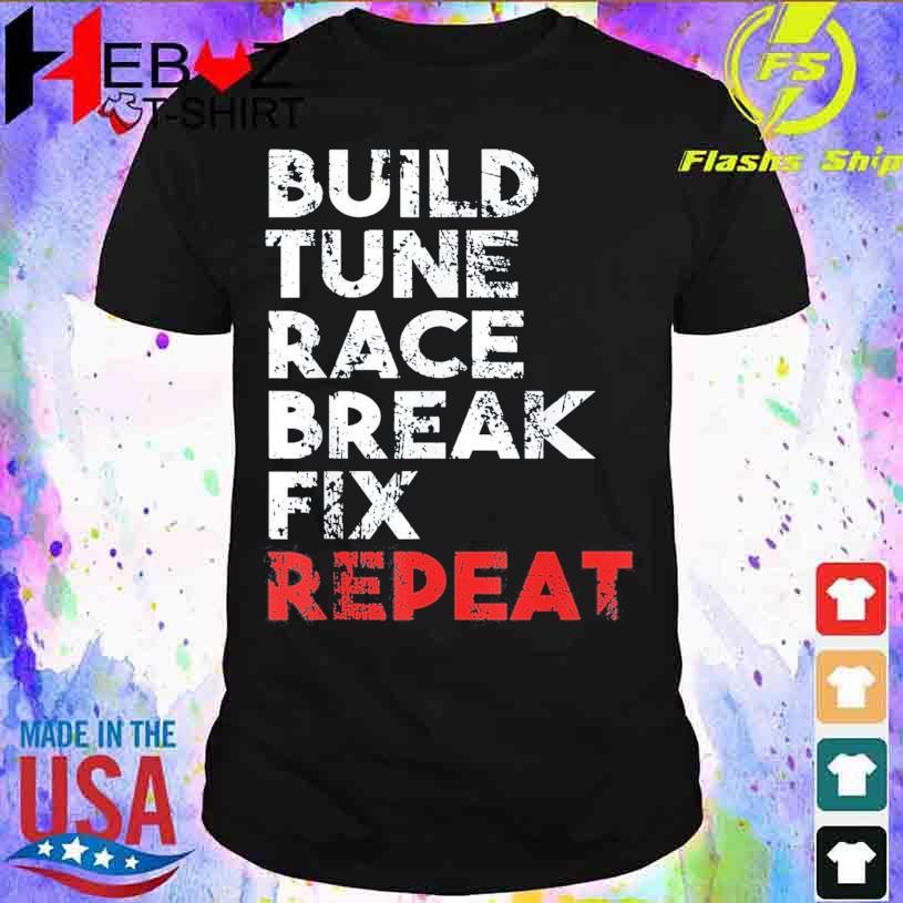 Build Tune Race Break Fix Repeat Shirt