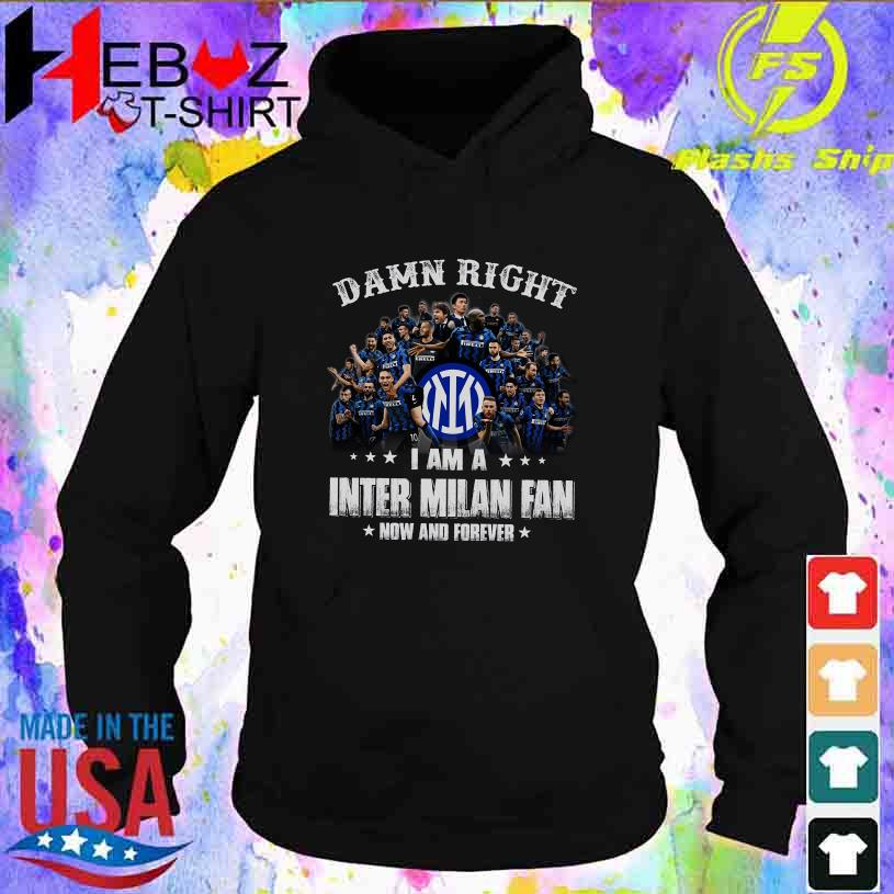 Damn Right I am a Inter Milan fan now and forever t s hoodie