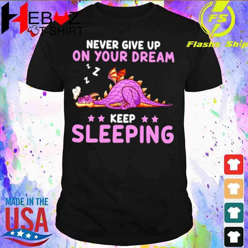 Dragon Never Give Up On Your Dream Keep Sleeping Shirt