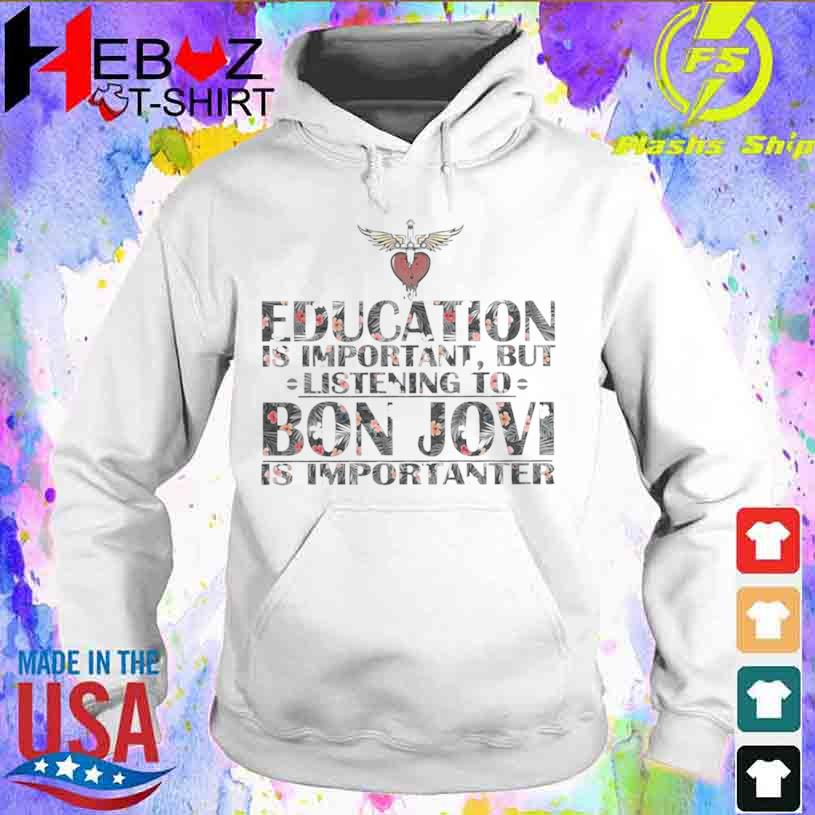 Education Is Important But Listening To Bon Jovi Is Importanter Floral Shirt hoodie