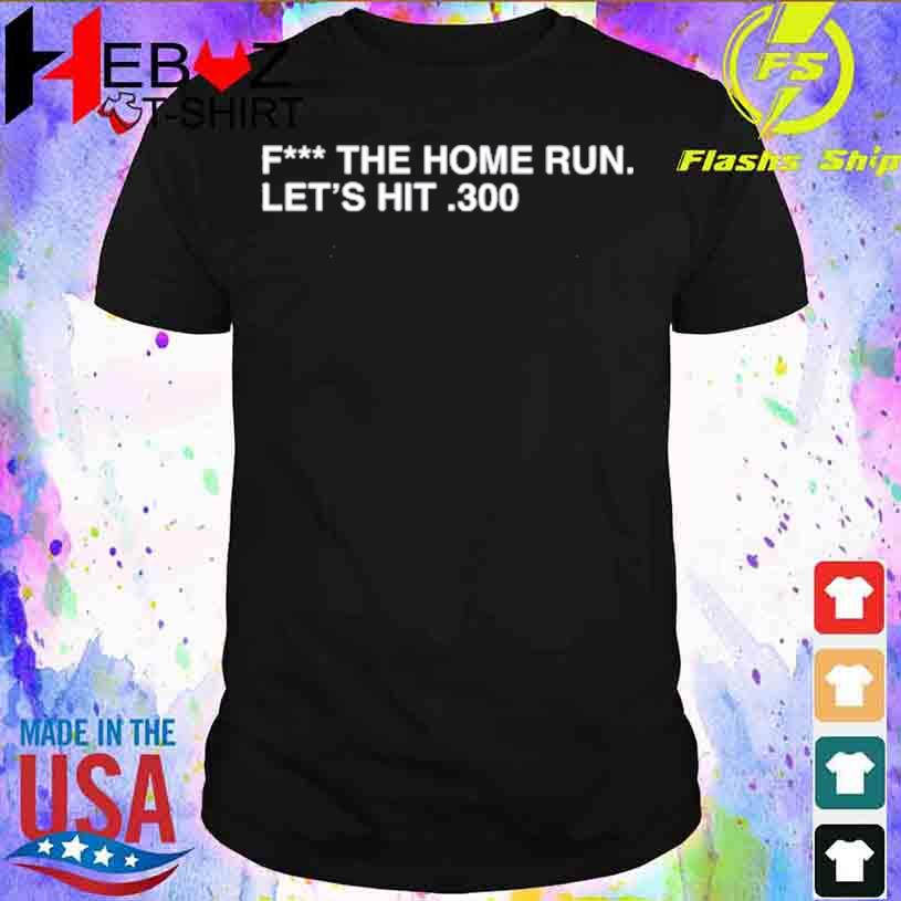 Fuck the home Run let's hit 300 shirt