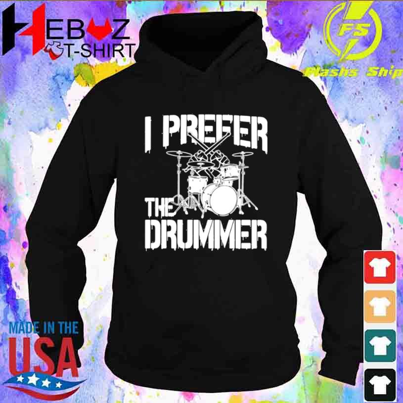 I Prefer The Drummer Shirt hoodie