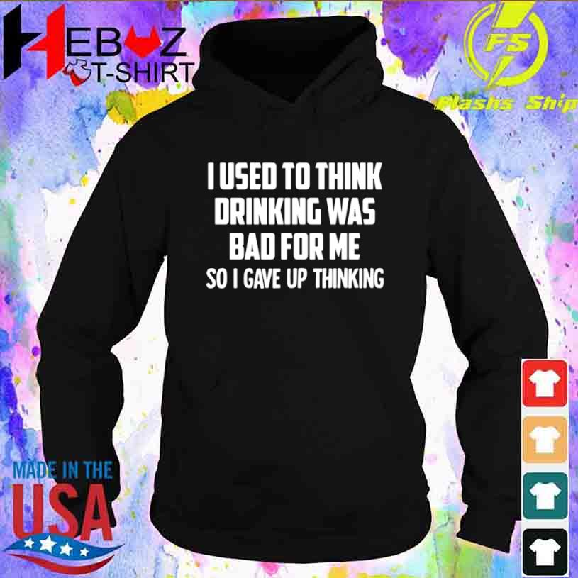 I Used To Think Drinking Was Bad For Me So I Gave Up Thinking Shirt hoodie