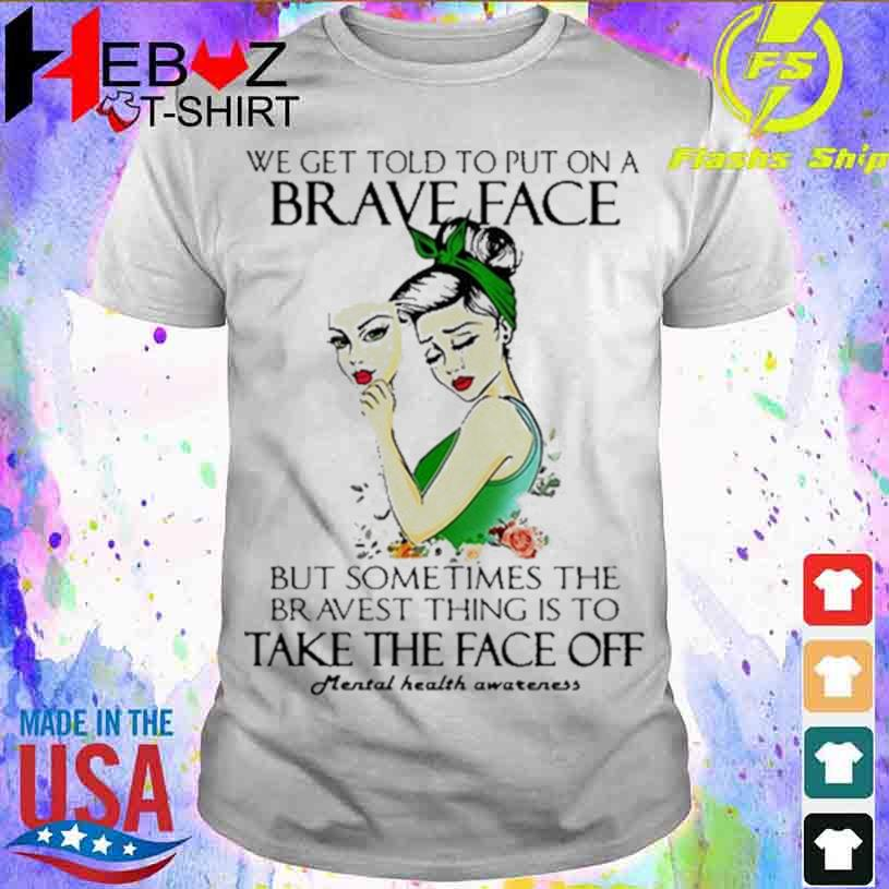 We Get Told To Put On A Brave Face But Sometimes The Bravest Thing Is To Take The Face Off T-shirt